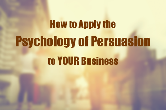 How to Apply the Psychology of Persuasion To YOUR Business